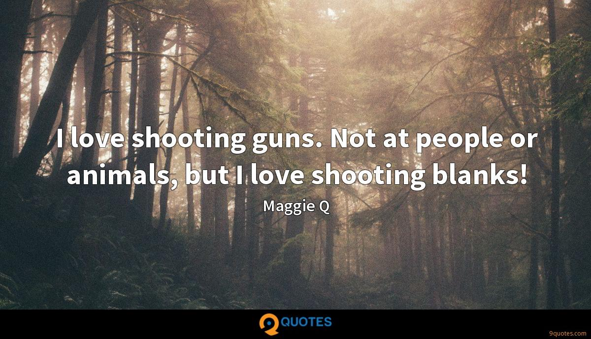 I love shooting guns. Not at people or animals, but I love shooting blanks!