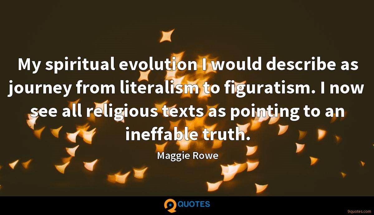 My spiritual evolution I would describe as journey from literalism to figuratism. I now see all religious texts as pointing to an ineffable truth.