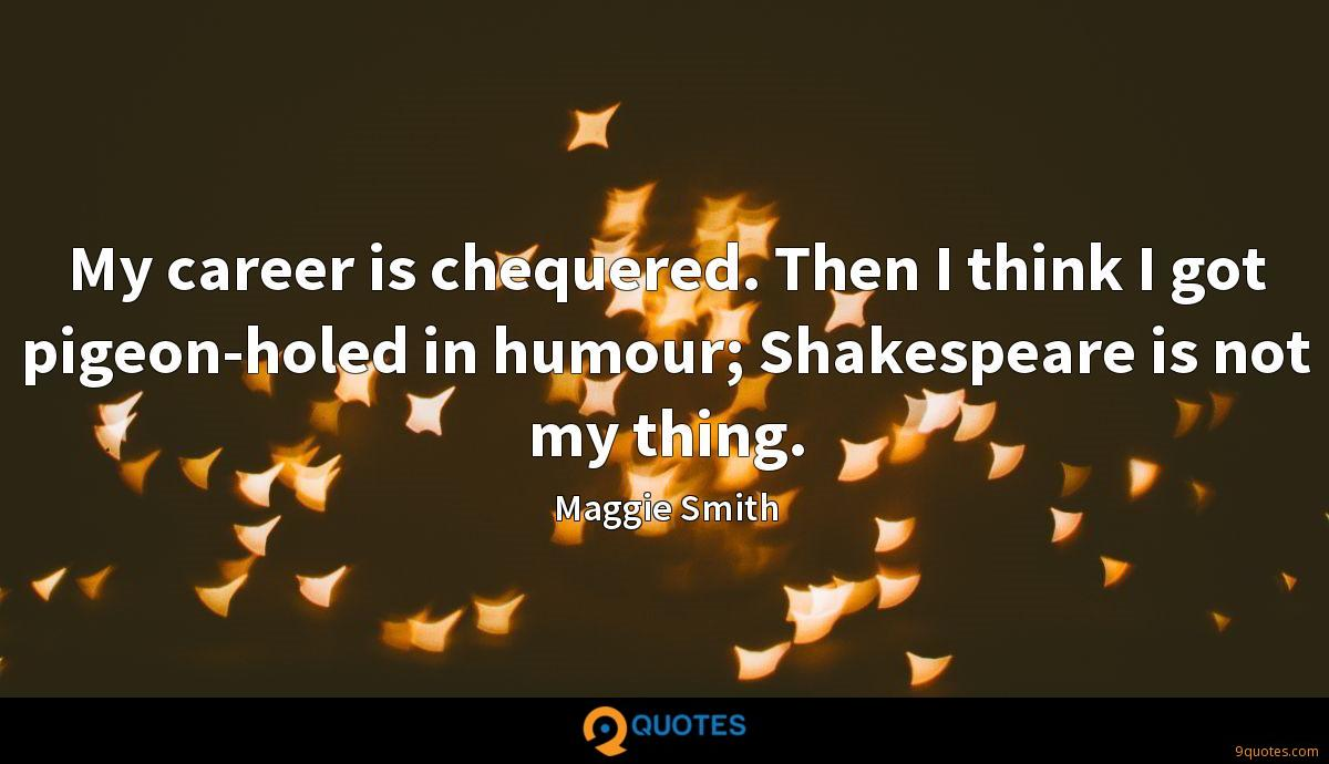 My career is chequered. Then I think I got pigeon-holed in humour; Shakespeare is not my thing.
