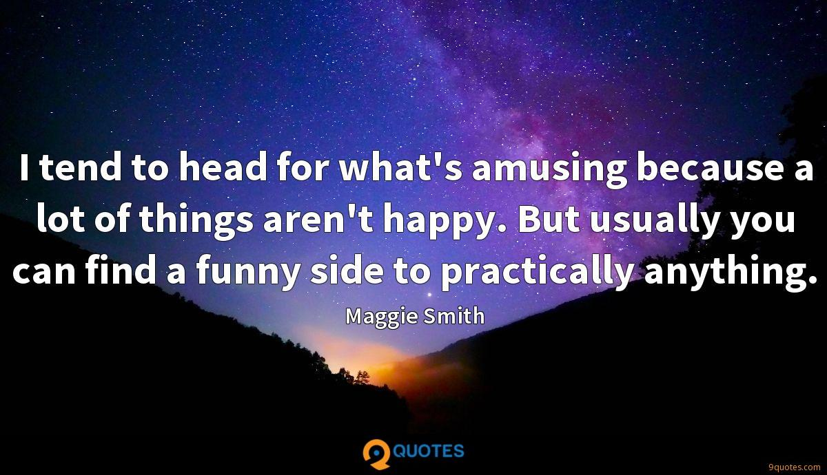 I tend to head for what's amusing because a lot of things aren't happy. But usually you can find a funny side to practically anything.