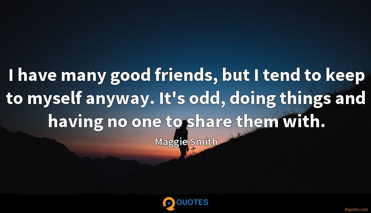 I have many good friends, but I tend to keep to myself anyway. It's odd, doing things and having no one to share them with.