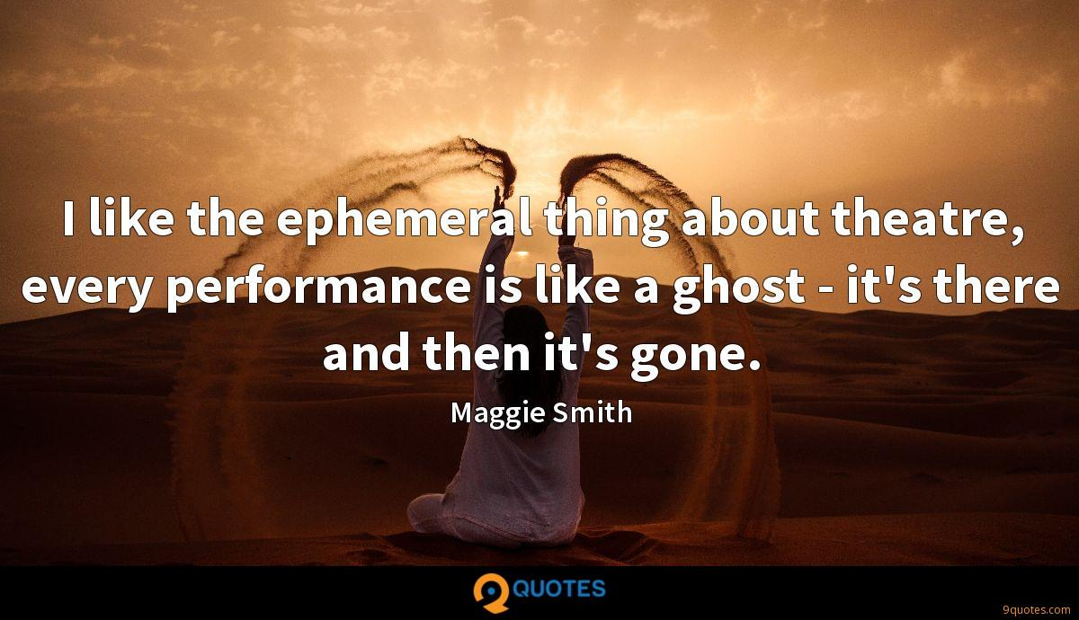 I like the ephemeral thing about theatre, every performance is like a ghost - it's there and then it's gone.