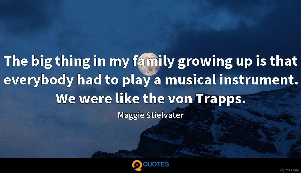 The big thing in my family growing up is that everybody had to play a musical instrument. We were like the von Trapps.