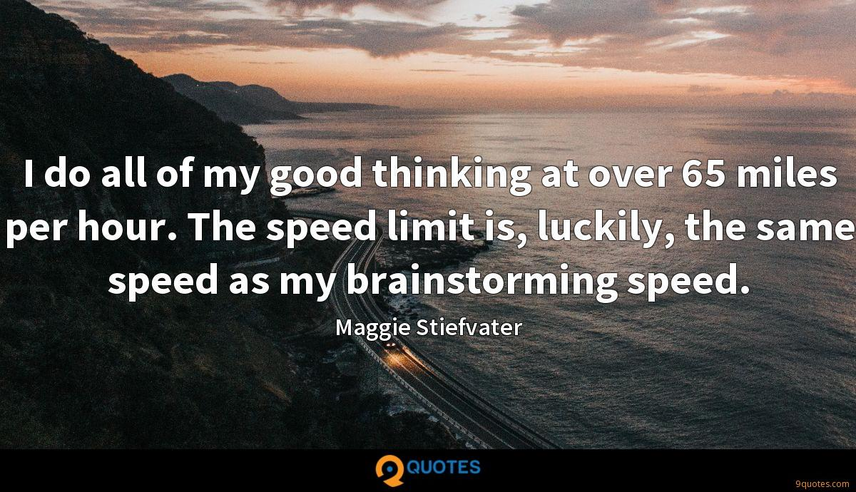 I do all of my good thinking at over 65 miles per hour. The speed limit is, luckily, the same speed as my brainstorming speed.