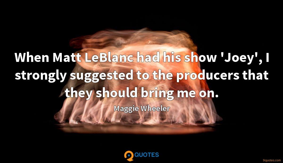 When Matt LeBlanc had his show 'Joey', I strongly suggested to the producers that they should bring me on.