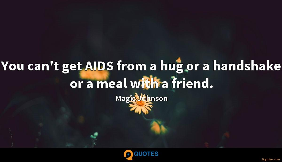 You can't get AIDS from a hug or a handshake or a meal with a friend.