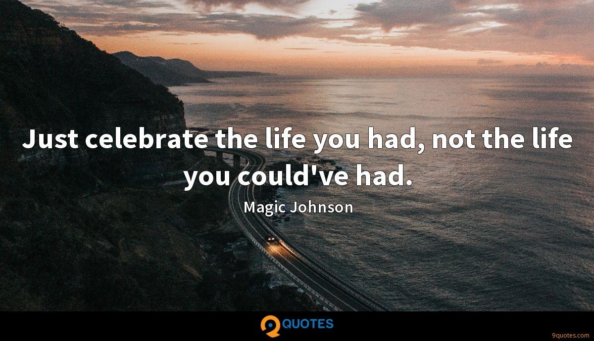 Just celebrate the life you had, not the life you could've had.