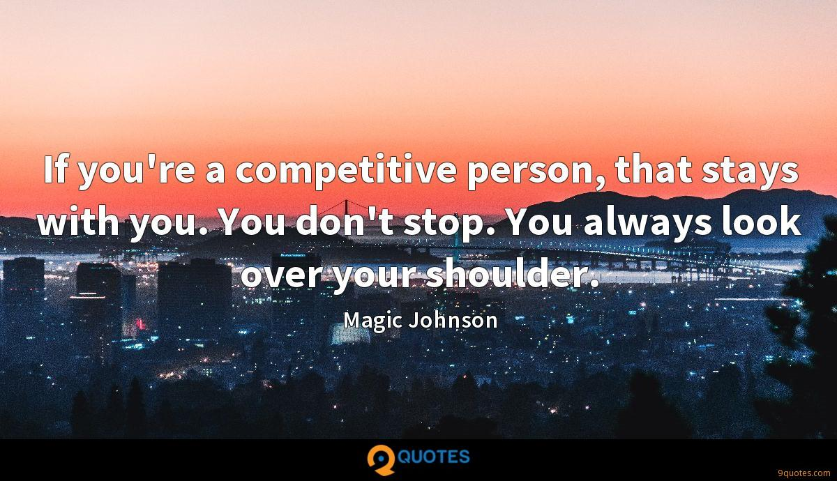 If you're a competitive person, that stays with you. You don't stop. You always look over your shoulder.