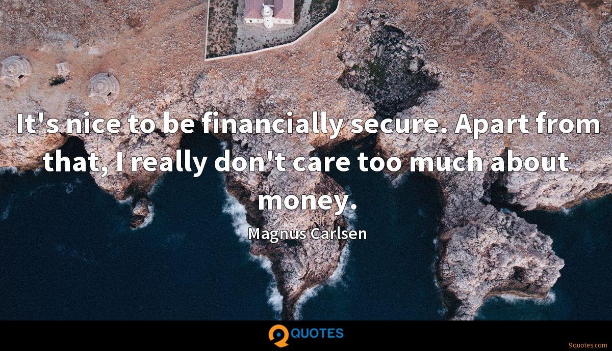 It's nice to be financially secure. Apart from that, I really don't care too much about money.