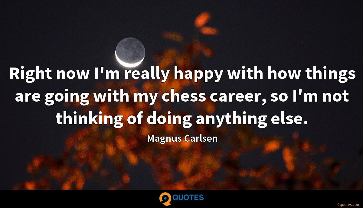 Right now I'm really happy with how things are going with my chess career, so I'm not thinking of doing anything else.