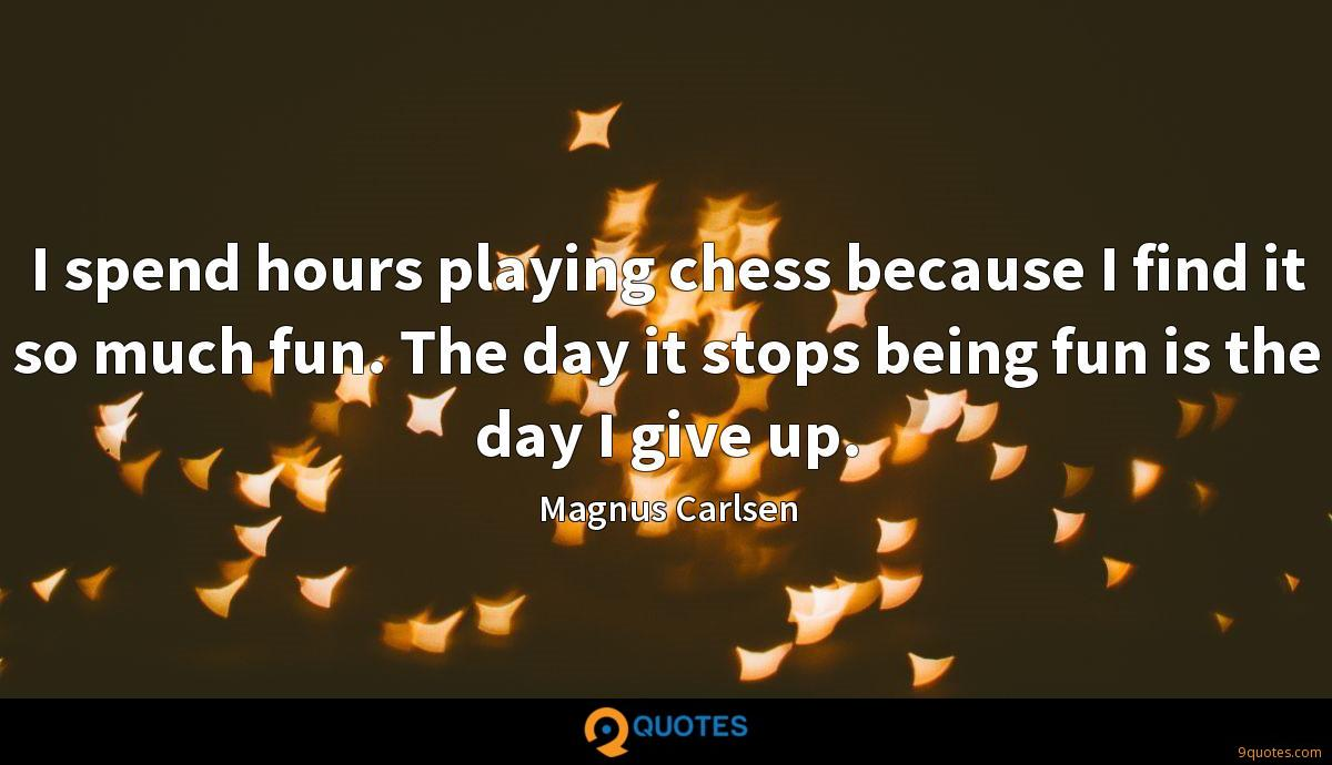 I spend hours playing chess because I find it so much fun. The day it stops being fun is the day I give up.