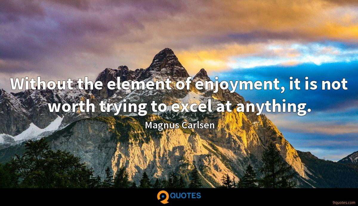 Without the element of enjoyment, it is not worth trying to excel at anything.