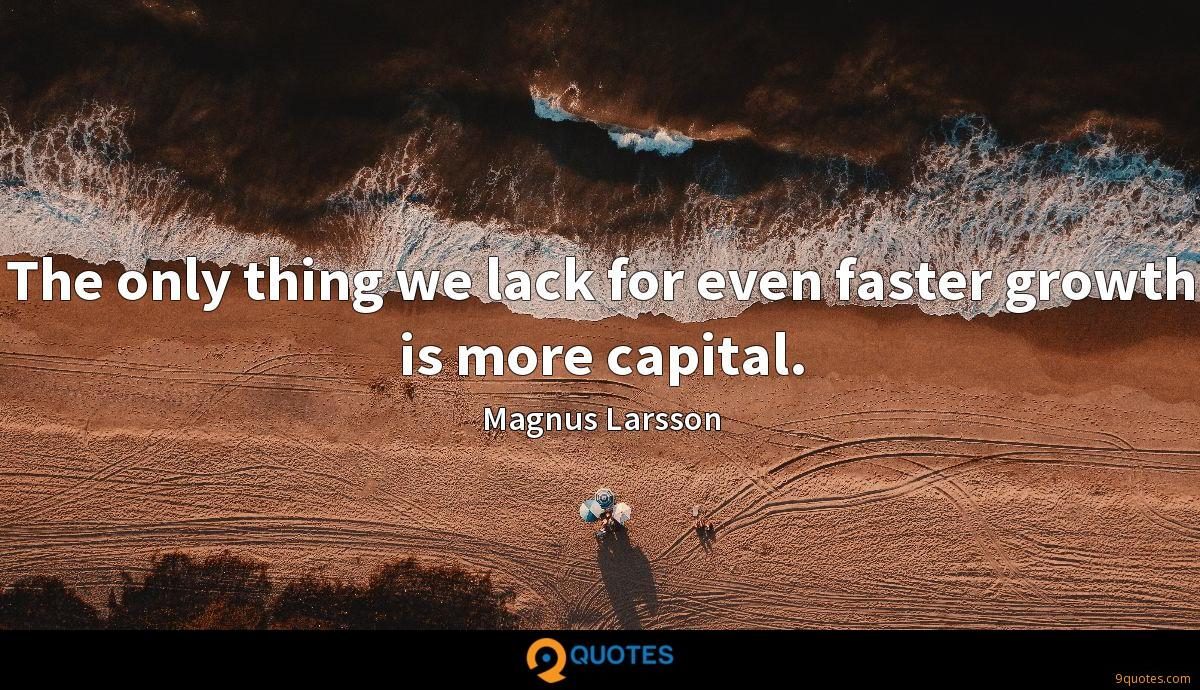The only thing we lack for even faster growth is more capital.