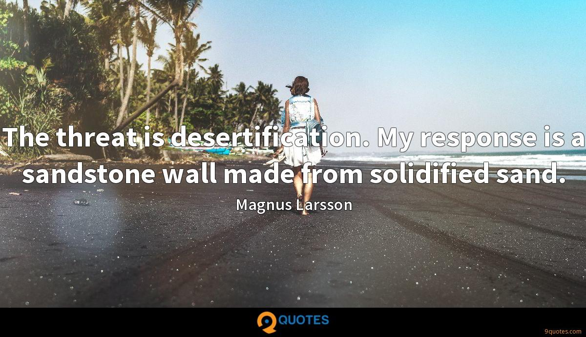 The threat is desertification. My response is a sandstone wall made from solidified sand.