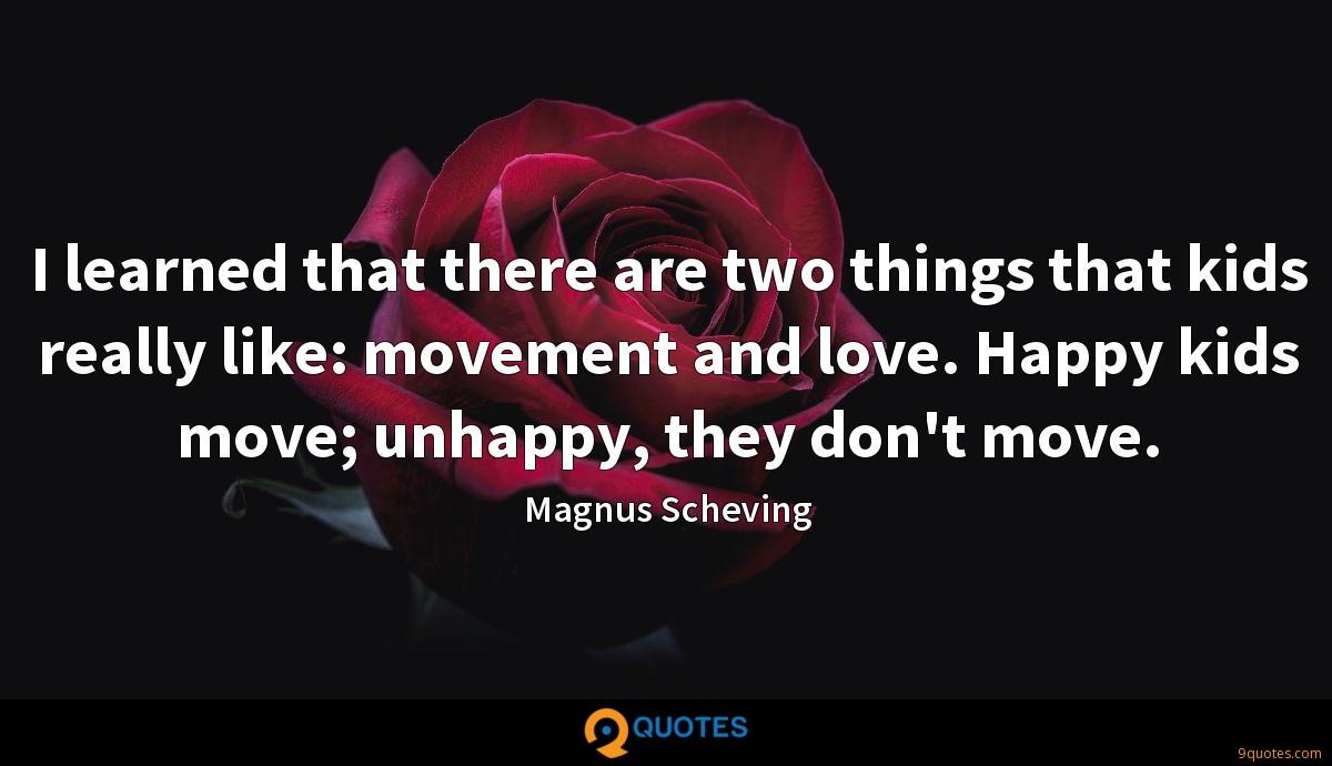I learned that there are two things that kids really like: movement and love. Happy kids move; unhappy, they don't move.