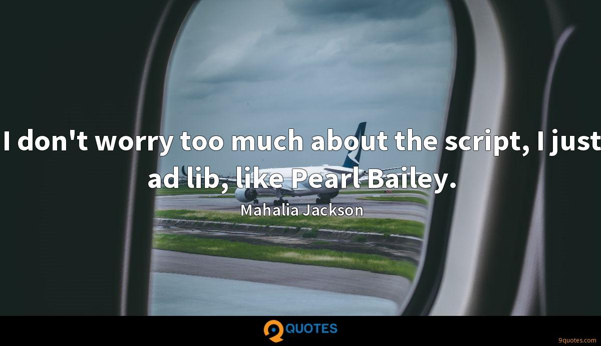 I don't worry too much about the script, I just ad lib, like Pearl Bailey.