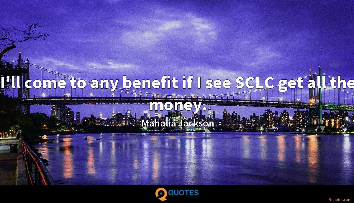 I'll come to any benefit if I see SCLC get all the money.