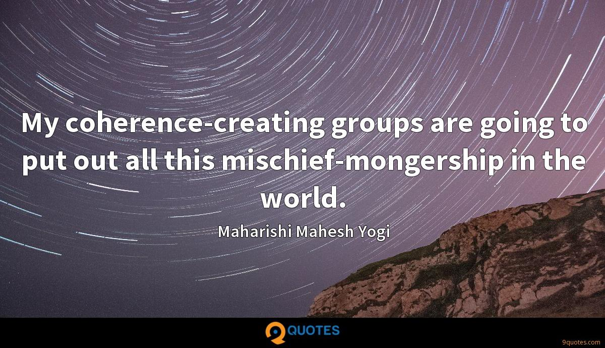 My coherence-creating groups are going to put out all this mischief-mongership in the world.