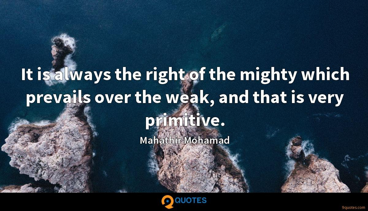 It is always the right of the mighty which prevails over the weak, and that is very primitive.