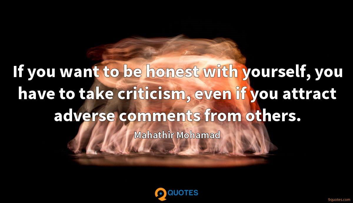 If you want to be honest with yourself, you have to take criticism, even if you attract adverse comments from others.