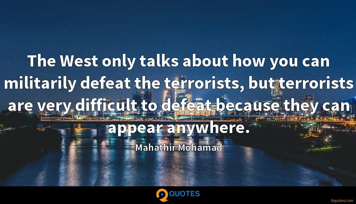 The West only talks about how you can militarily defeat the terrorists, but terrorists are very difficult to defeat because they can appear anywhere.