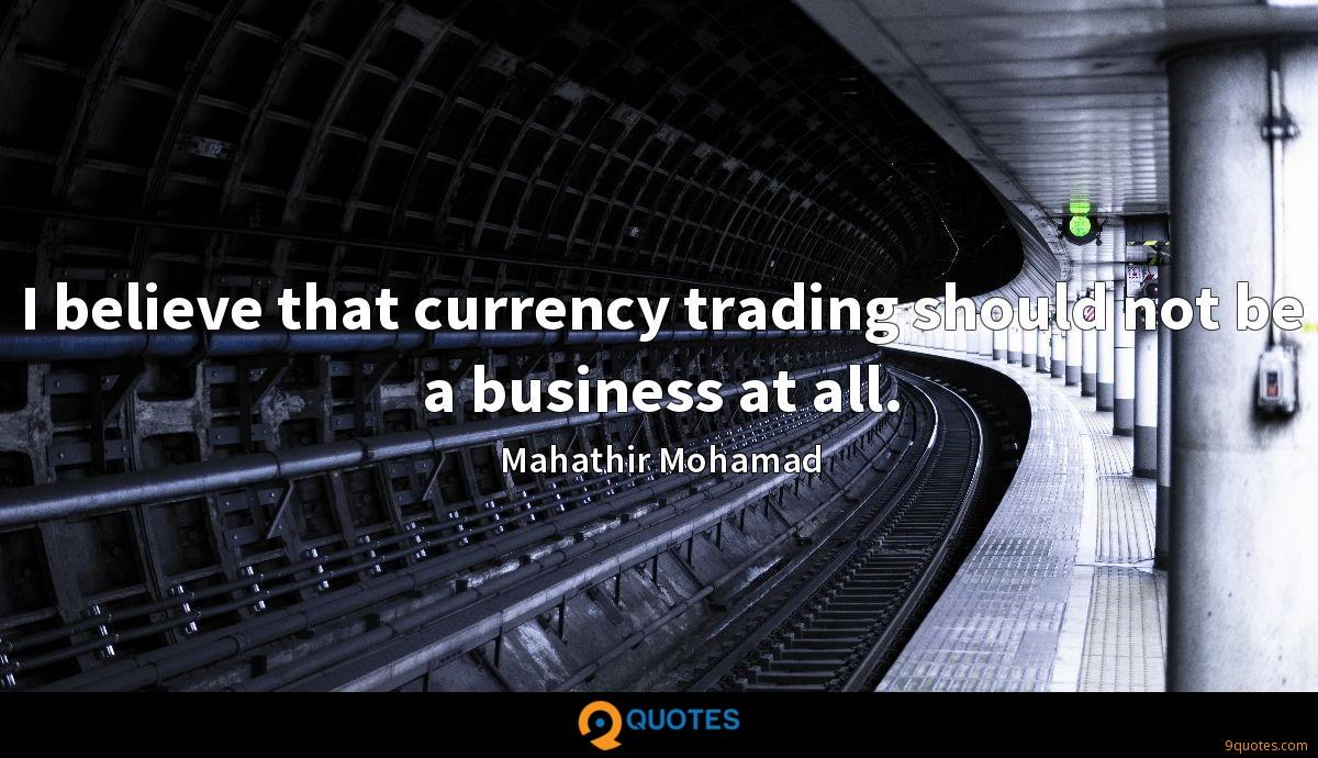 I believe that currency trading should not be a business at all.