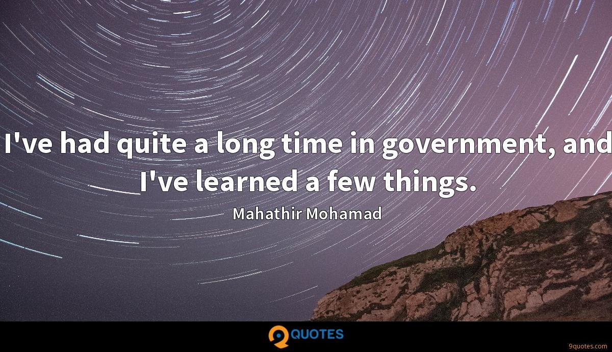 I've had quite a long time in government, and I've learned a few things.