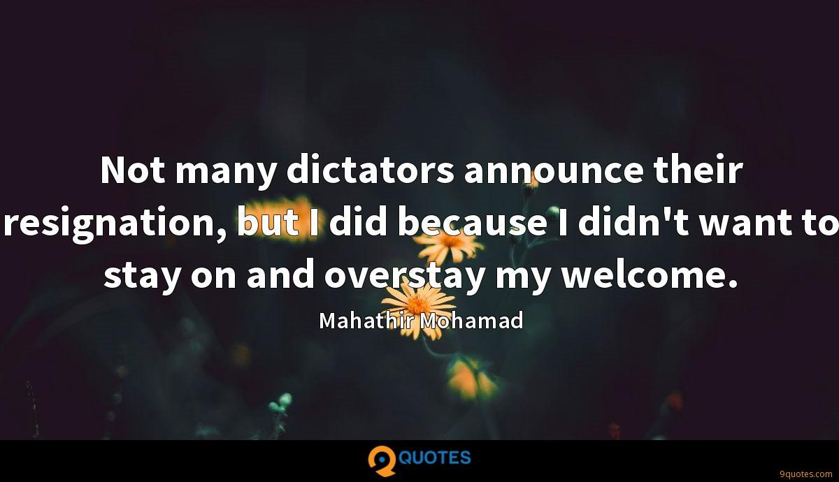 Not many dictators announce their resignation, but I did because I didn't want to stay on and overstay my welcome.