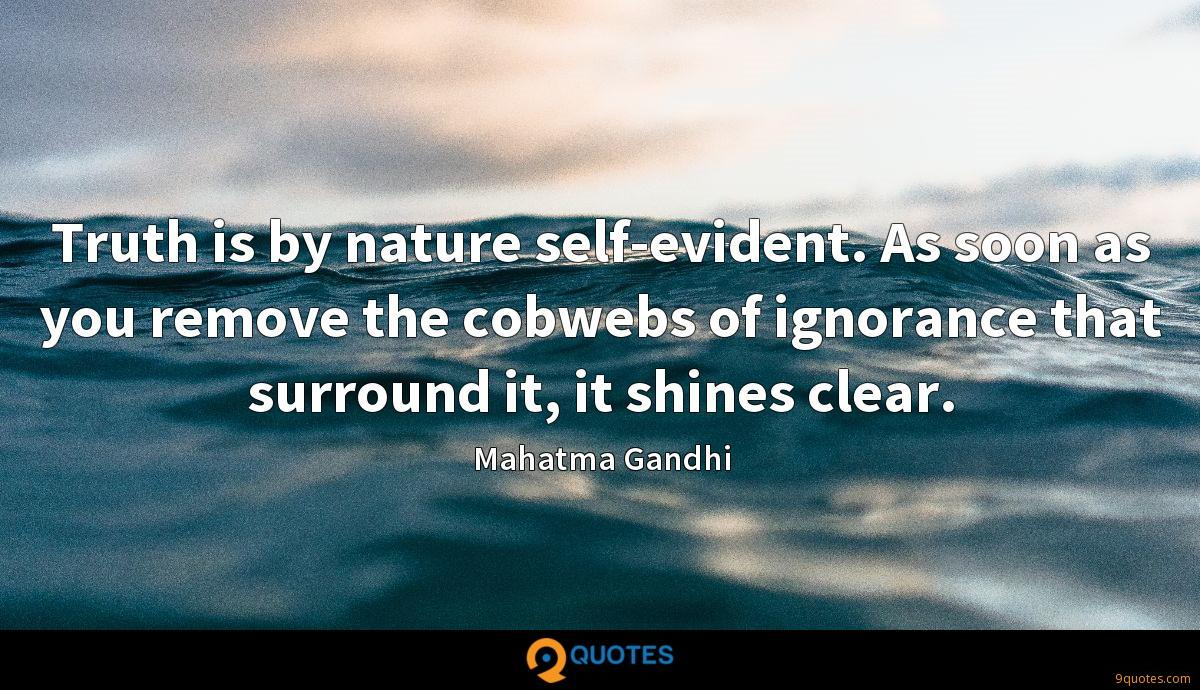 Truth is by nature self-evident. As soon as you remove the cobwebs of ignorance that surround it, it shines clear.