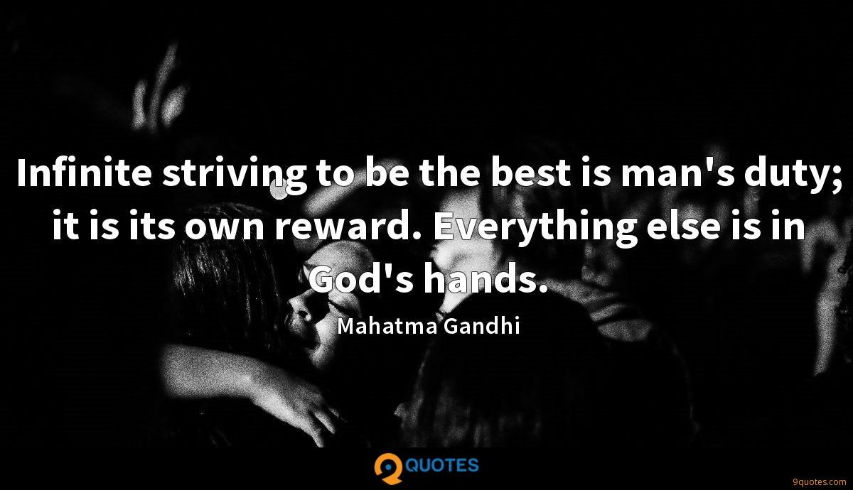 Infinite striving to be the best is man's duty; it is its own reward. Everything else is in God's hands.
