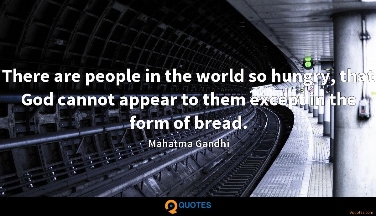 There are people in the world so hungry, that God cannot appear to them except in the form of bread.