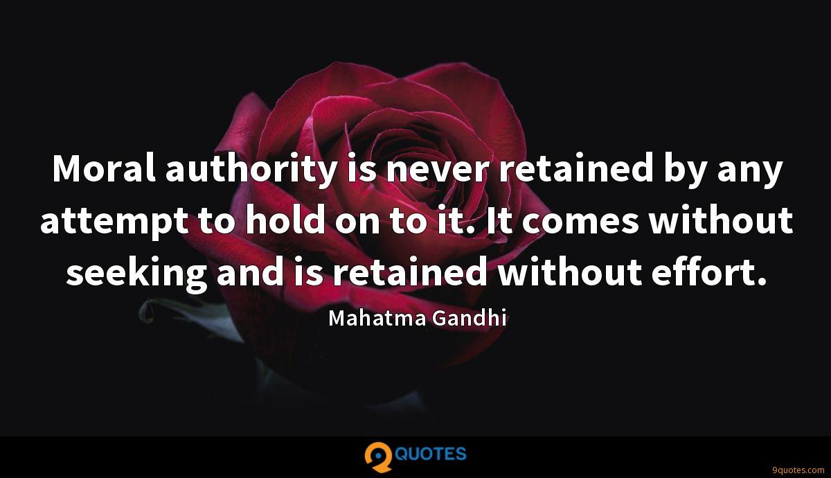 Moral authority is never retained by any attempt to hold on to it. It comes without seeking and is retained without effort.