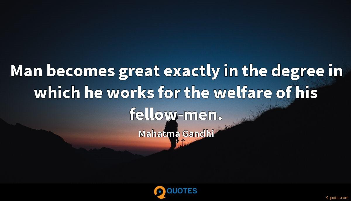 Man becomes great exactly in the degree in which he works for the welfare of his fellow-men.