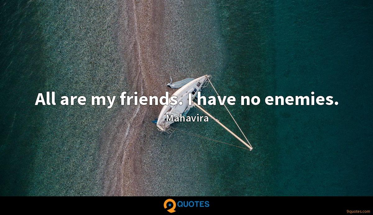 All are my friends. I have no enemies.