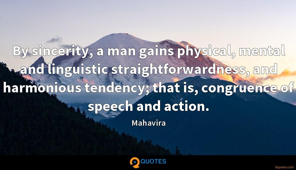 By sincerity, a man gains physical, mental and linguistic straightforwardness, and harmonious tendency; that is, congruence of speech and action.