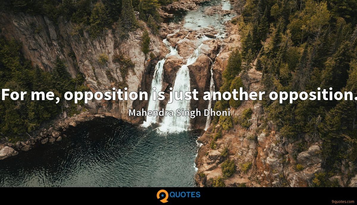 For me, opposition is just another opposition.