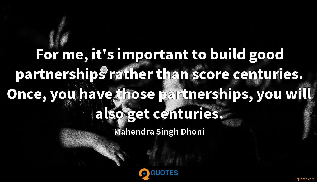 For me, it's important to build good partnerships rather than score centuries. Once, you have those partnerships, you will also get centuries.