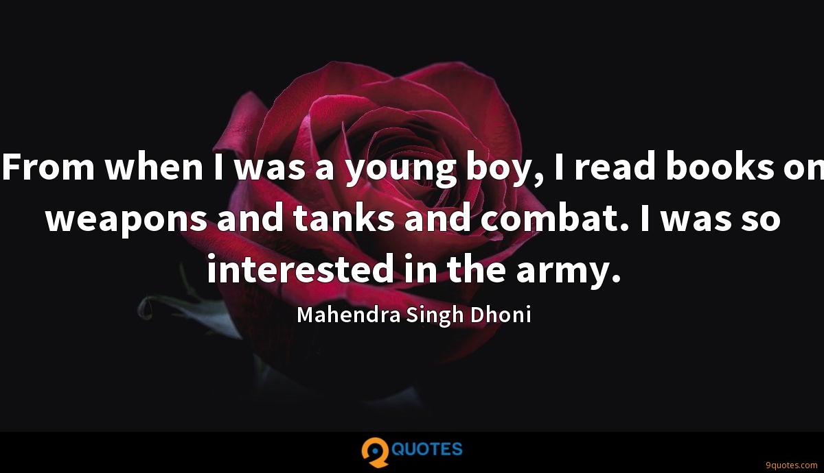 From when I was a young boy, I read books on weapons and tanks and combat. I was so interested in the army.