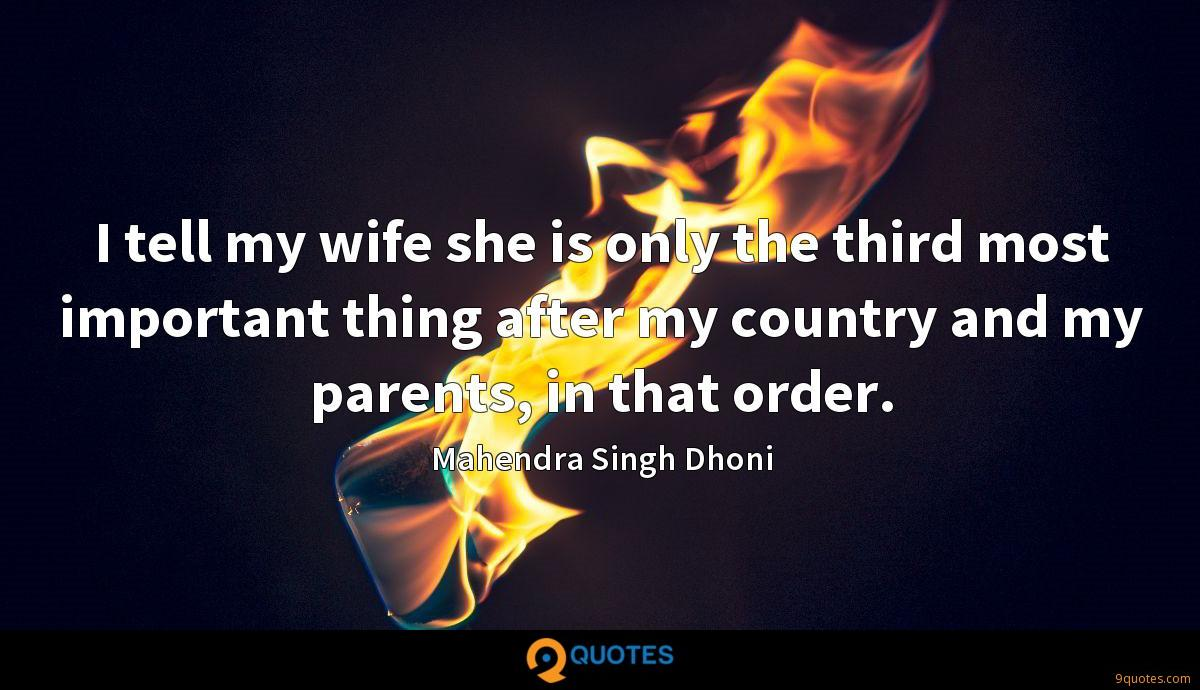 I tell my wife she is only the third most important thing after my country and my parents, in that order.