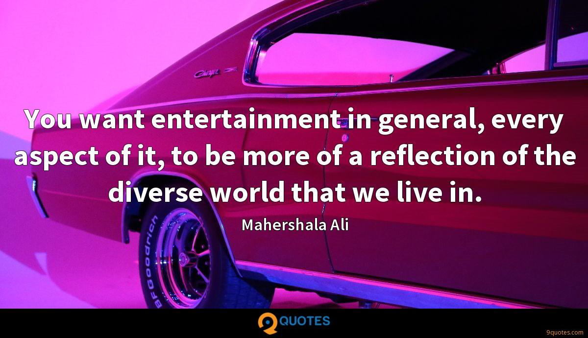 You want entertainment in general, every aspect of it, to be more of a reflection of the diverse world that we live in.