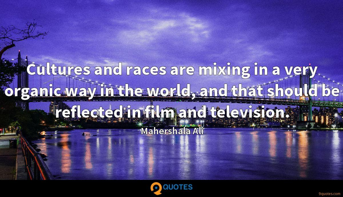 Cultures and races are mixing in a very organic way in the world, and that should be reflected in film and television.