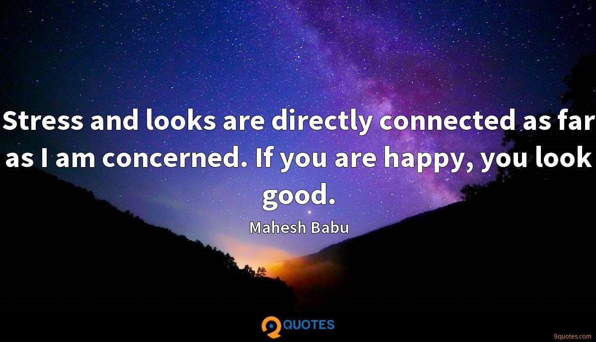Stress and looks are directly connected as far as I am concerned. If you are happy, you look good.
