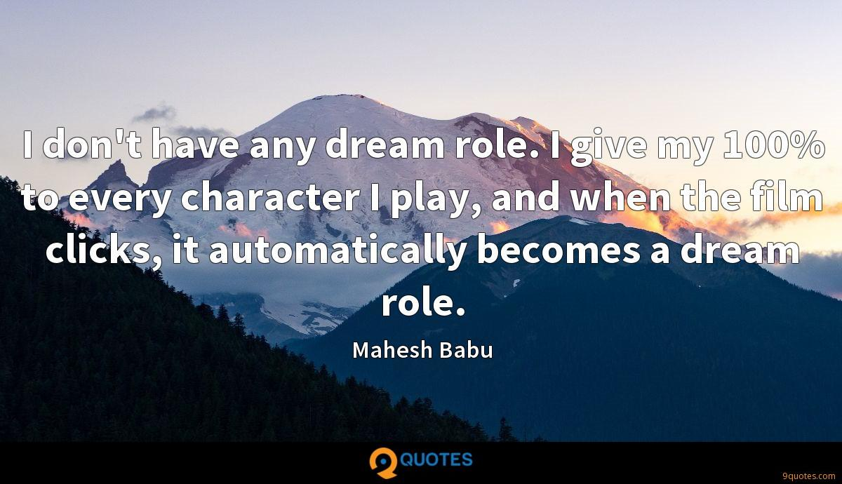 I don't have any dream role. I give my 100% to every character I play, and when the film clicks, it automatically becomes a dream role.