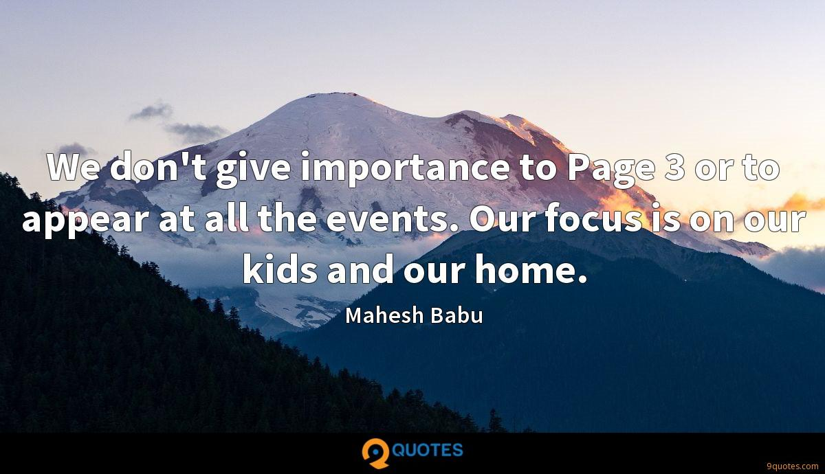 We don't give importance to Page 3 or to appear at all the events. Our focus is on our kids and our home.