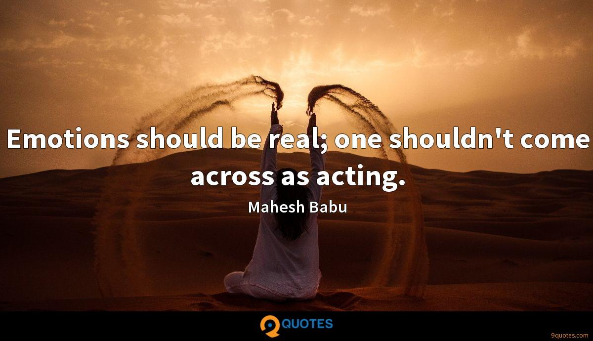 Emotions should be real; one shouldn't come across as acting.