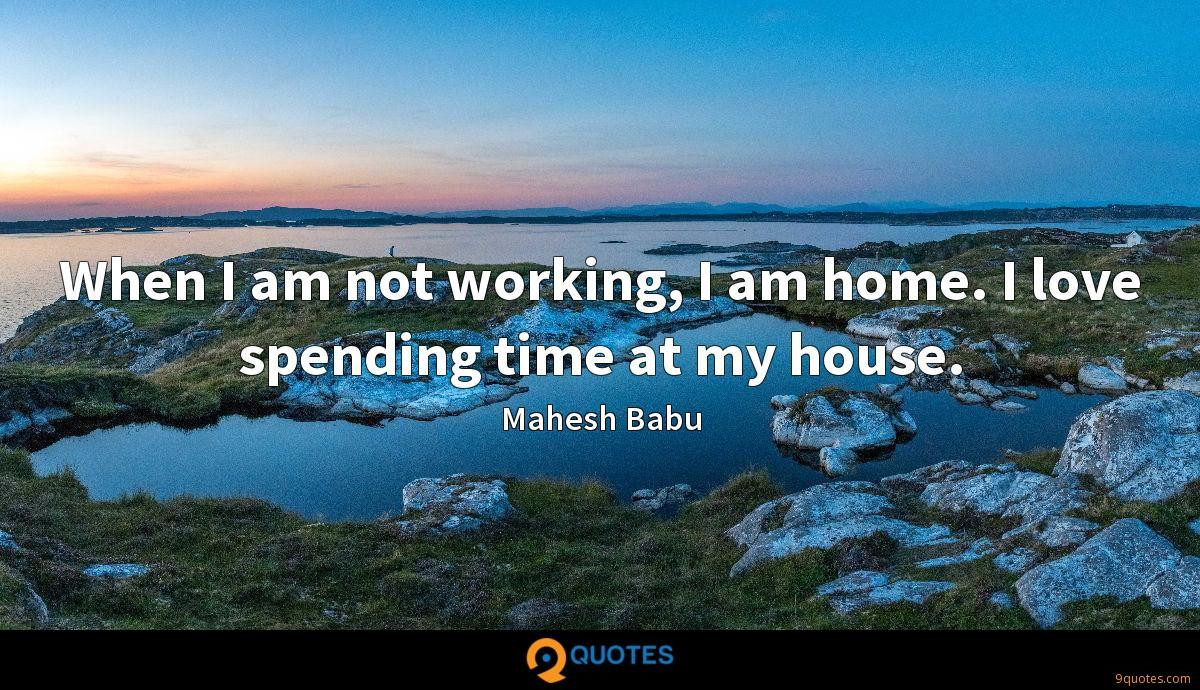When I am not working, I am home. I love spending time at my house.