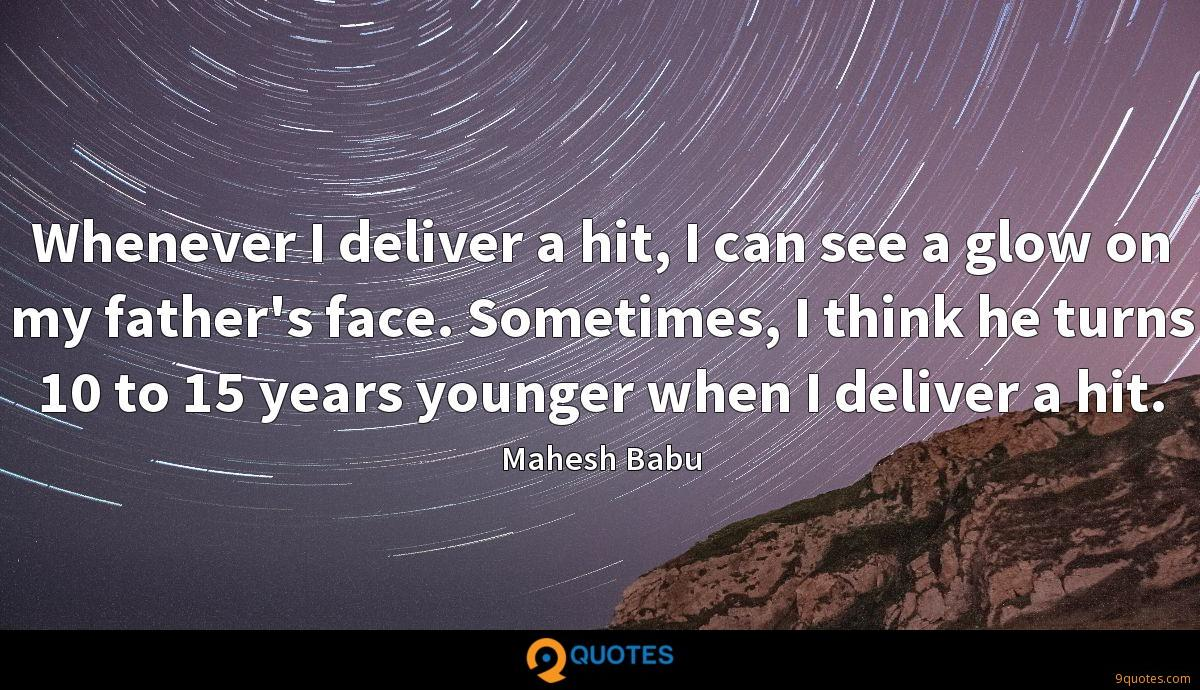 Whenever I deliver a hit, I can see a glow on my father's face. Sometimes, I think he turns 10 to 15 years younger when I deliver a hit.