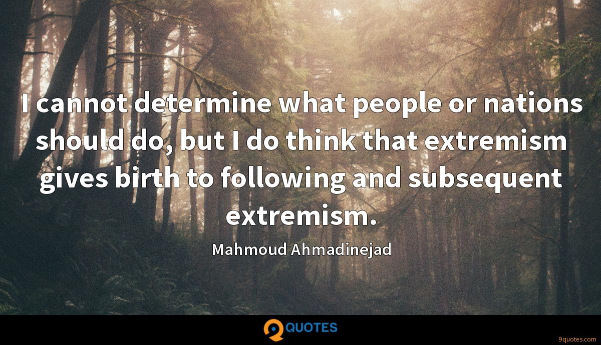 I cannot determine what people or nations should do, but I do think that extremism gives birth to following and subsequent extremism.