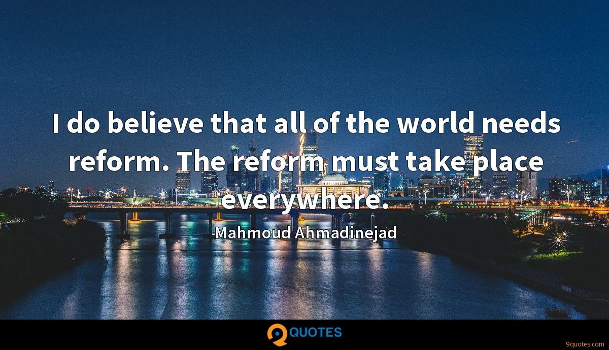 I do believe that all of the world needs reform. The reform must take place everywhere.