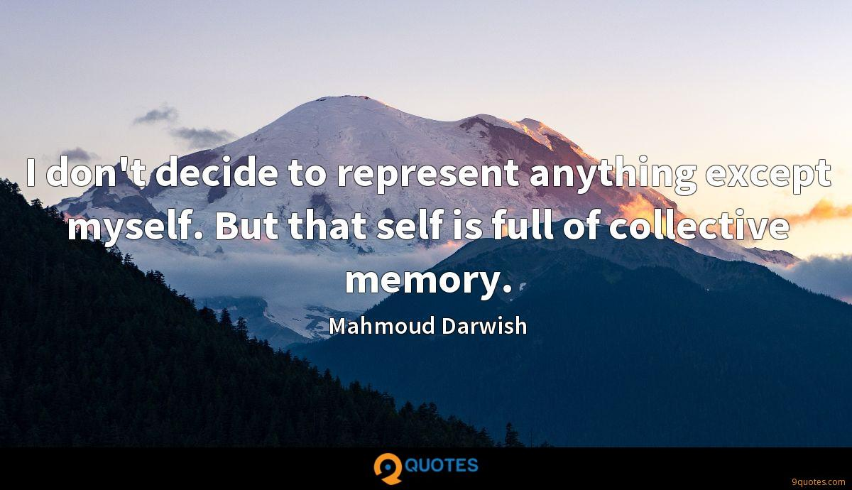 I don't decide to represent anything except myself. But that self is full of collective memory.
